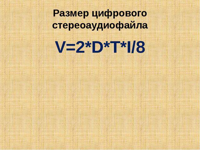 Размер цифрового стереоаудиофайла V=2*D*T*I/8