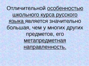 Отличительной особенностью школьного курса русского языка является значительн