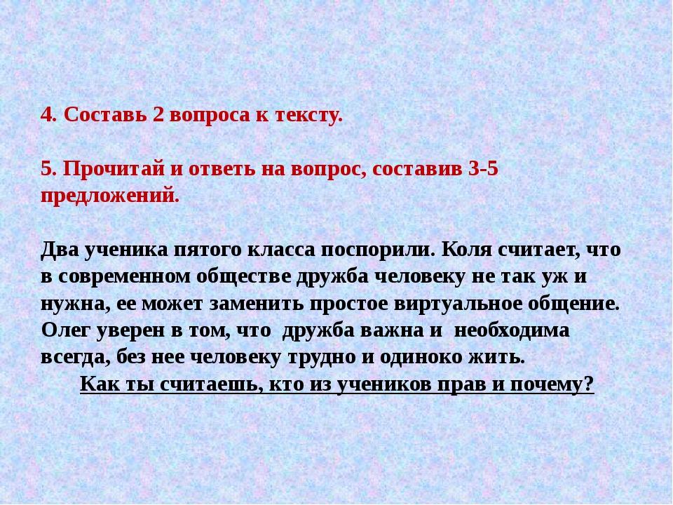 4. Составь 2 вопроса к тексту. 5. Прочитай и ответь на вопрос, составив 3-5 п...