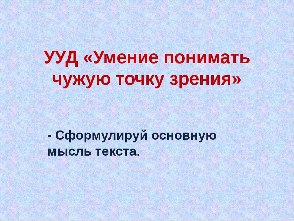 УУД «Умение понимать чужую точку зрения» - Сформулируй основную мысль текста.