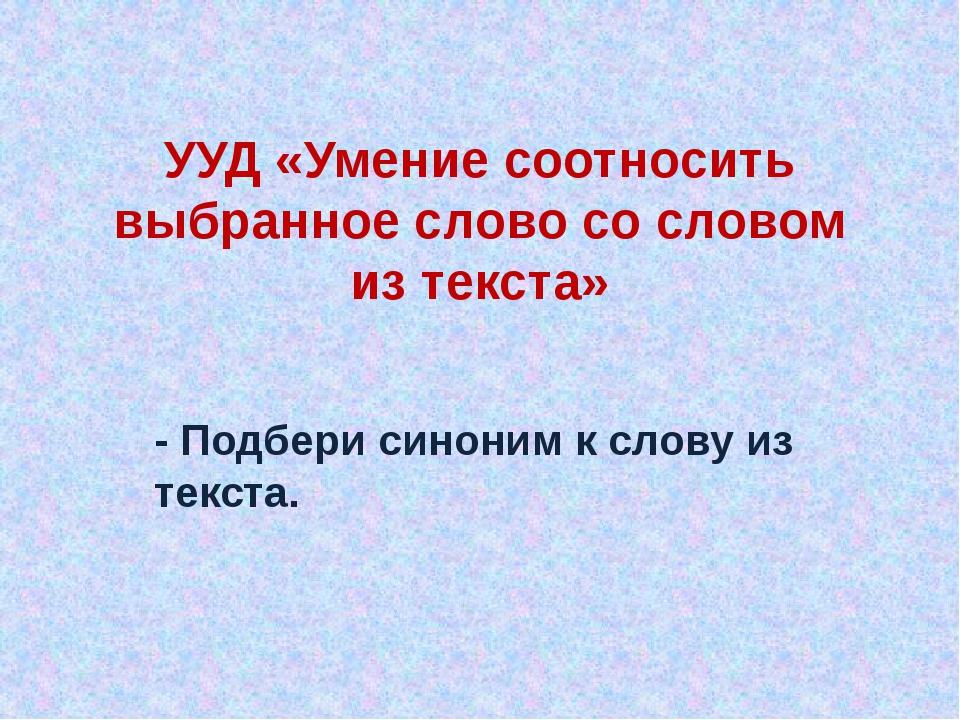 УУД «Умение соотносить выбранное слово со словом из текста» - Подбери синоним...