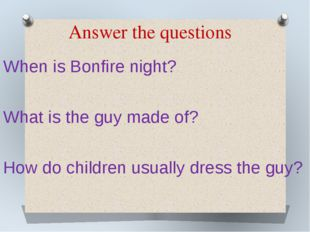 Answer the questions When is Bonfire night? What is the guy made of? How do c