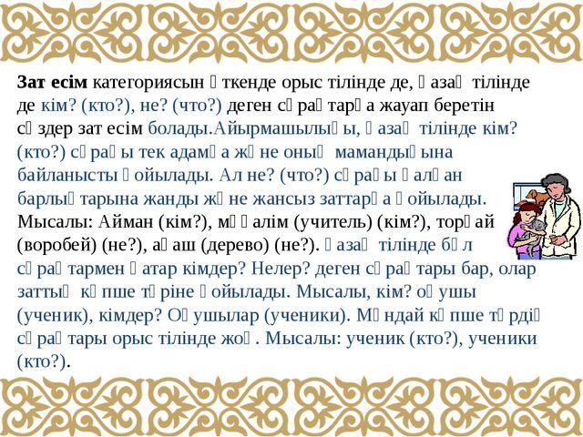 Зат есім категориясын өткенде орыс тілінде де, қазақ тілінде де кім? (кто?),...