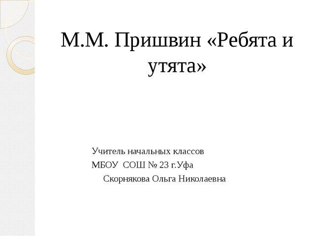 М.М. Пришвин «Ребята и утята»  Учитель начальных классов МБОУ СОШ №...