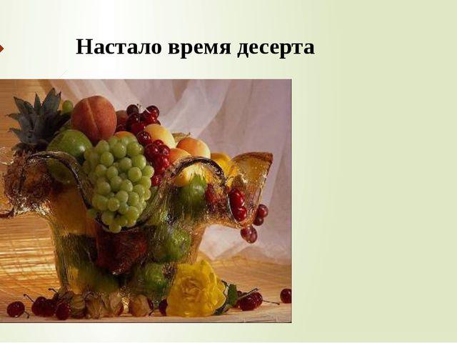 Настало время десерта