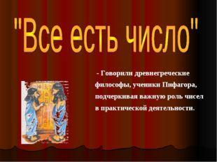 - Говорили древнегреческие философы, ученики Пифагора, подчеркивая важную ро