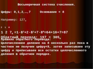 Восьмеричная система счисления. Цифры: 0,1,2,…,7 Основание = 8 Например: 1278