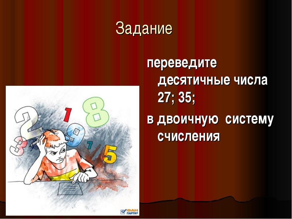 Задание переведите десятичные числа 27; 35; в двоичную систему счисления