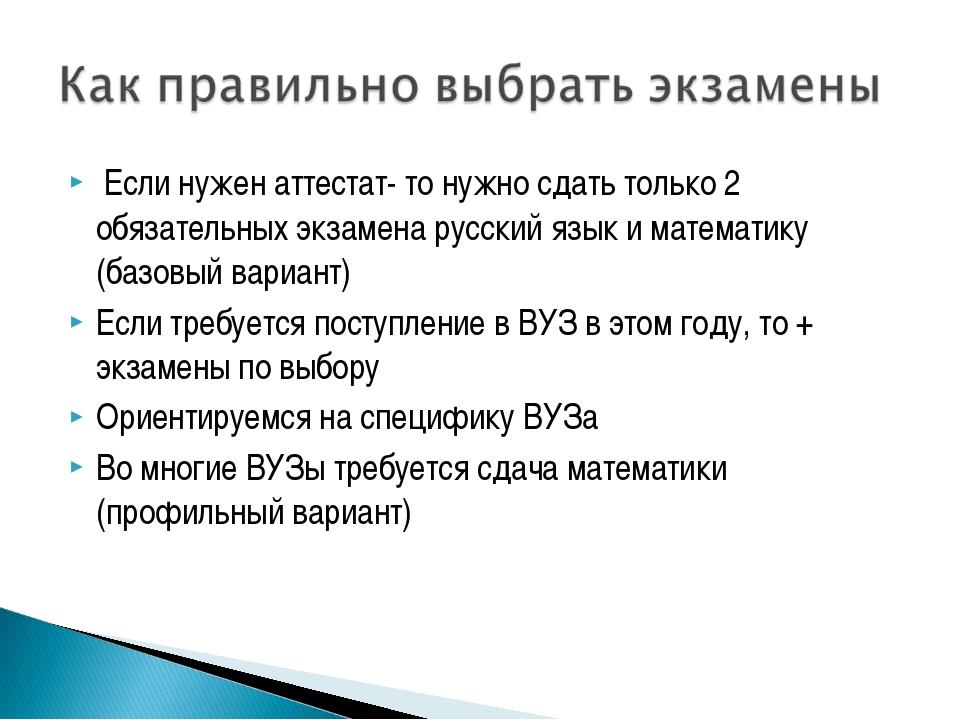 Если нужен аттестат- то нужно сдать только 2 обязательных экзамена русский я...