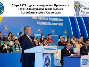 Март 1995 года по инициативе Президента РК Н.А.Назарбаева была создана Ассамб