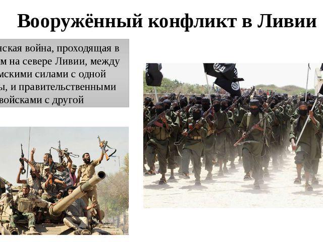 Вооружённый конфликт в Ливии Гражданская война, проходящая в основном на севе...