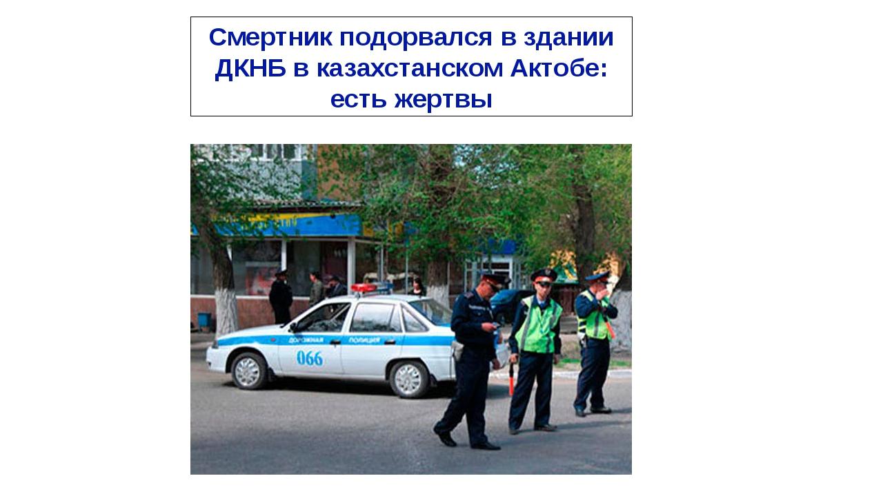Смертник подорвался в здании ДКНБ в казахстанском Актобе: есть жертвы
