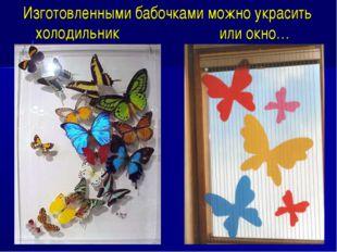 или окно… Изготовленными бабочками можно украсить холодильник