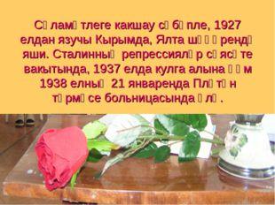 Сәламәтлеге какшау сәбәпле, 1927 елдан язучы Кырымда, Ялта шәһәрендә яши. Ста