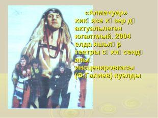 «Алмачуар» хикәясе хәзер дә актуальлеген югалтмый. 2004 елда яшьләр театры