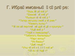 """Г. Ибраһимовның әсәрләре: """"Яшь йөрәкләр"""" """"Безнең көннәр"""" """"Кызыл чәчәкләр """" """"Т"""