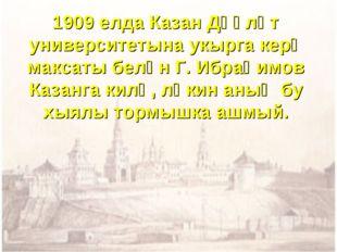 1909 елда Казан Дәүләт университетына укырга керү максаты белән Г. Ибраһимов