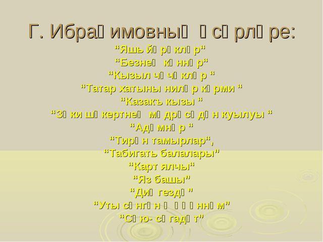 """Г. Ибраһимовның әсәрләре: """"Яшь йөрәкләр"""" """"Безнең көннәр"""" """"Кызыл чәчәкләр """" """"Т..."""