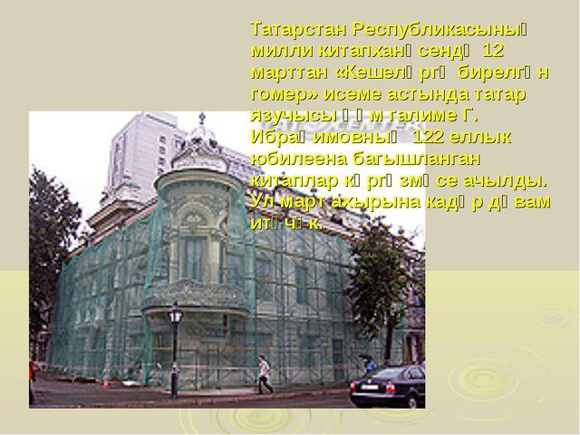 Татарстан Республикасының милли китапханәсендә 12 марттан «Кешеләргә бирелгә...