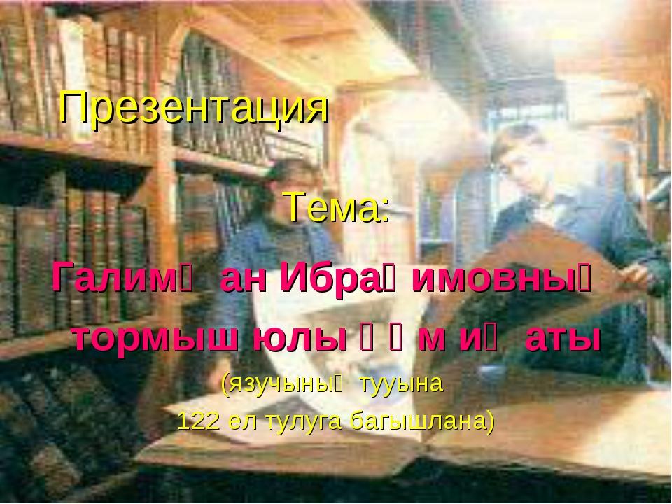 Презентация Тема: Галимҗан Ибраһимовның тормыш юлы һәм иҗаты (язучының тууын...