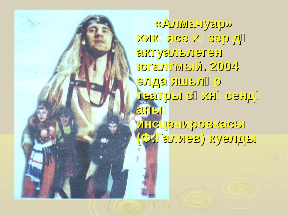 «Алмачуар» хикәясе хәзер дә актуальлеген югалтмый. 2004 елда яшьләр театры...