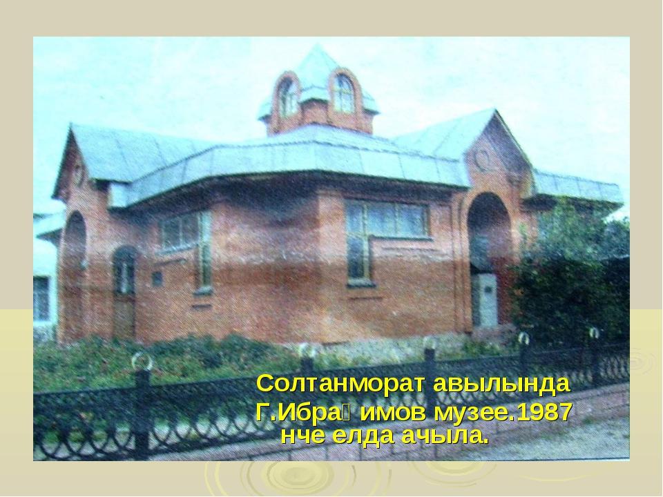 Солтанморат авылында Г.Ибраһимов музее.1987 нче елда ачыла.