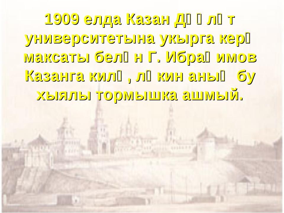 1909 елда Казан Дәүләт университетына укырга керү максаты белән Г. Ибраһимов...
