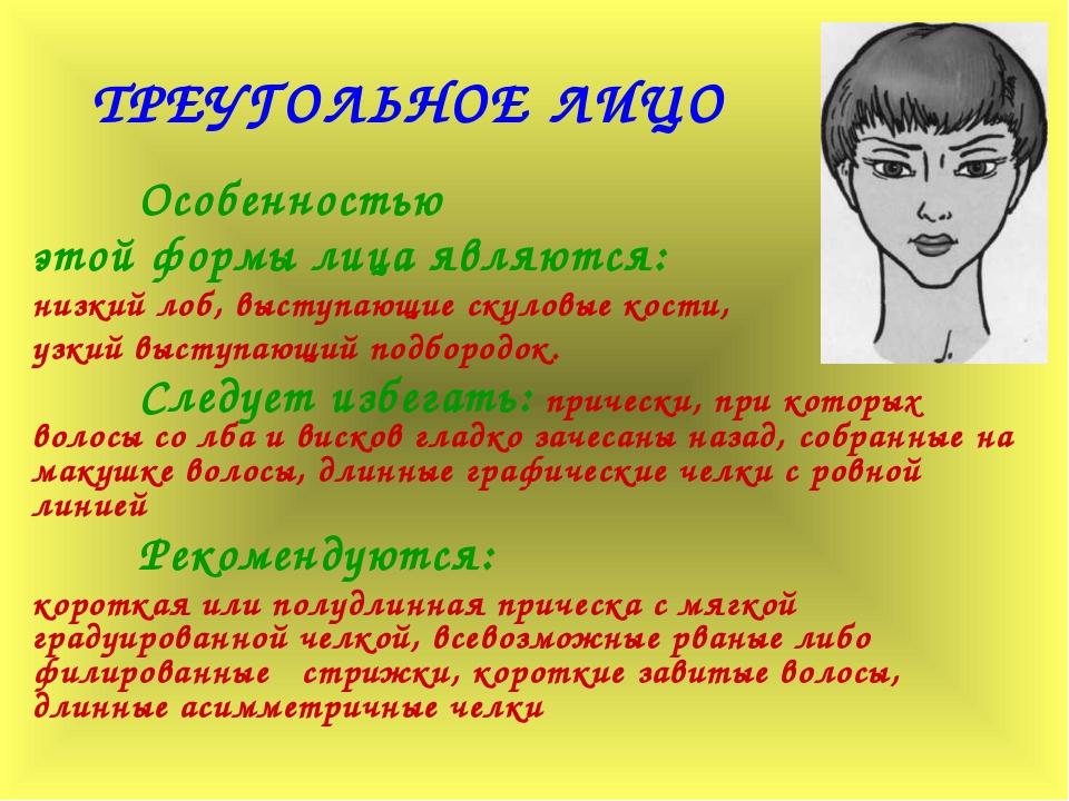ТРЕУГОЛЬНОЕ ЛИЦО Особенностью этой формы лица являются: низкий лоб, выступаю...