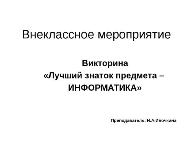 Внеклассное мероприятие Викторина «Лучший знаток предмета – ИНФОРМАТИКА» Преп...