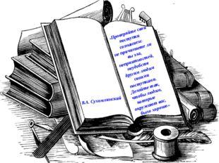 В.А. Сухомлинский «Проверяйте свои поступки сознанием: не причиняете ли вы зл