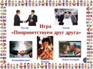 Игра «Поприветствуем друг друга» Япония Новая Зеландия Великобритания Россия