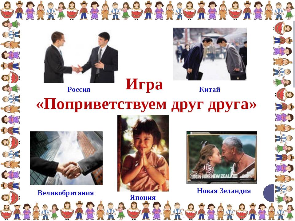 Игра «Поприветствуем друг друга» Япония Новая Зеландия Великобритания Россия...