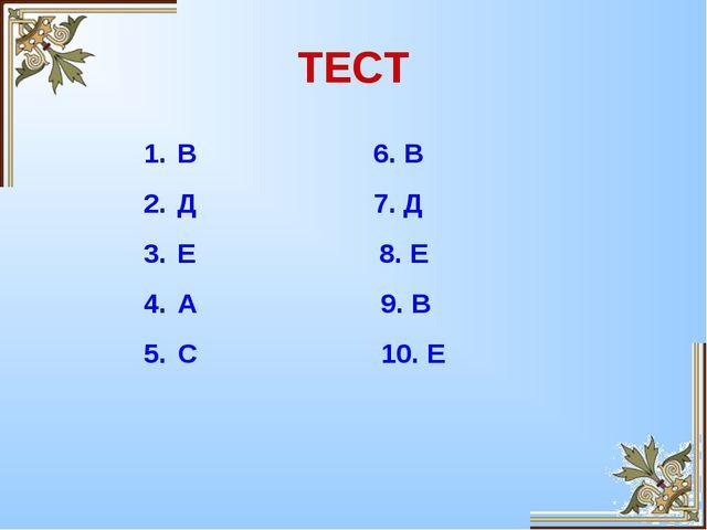 ТЕСТ В 6. В Д 7. Д Е 8. Е А 9. В С 10. Е