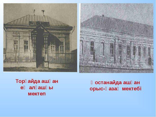 Торғайда ашқан ең алғашқы мектеп Қостанайда ашқан орыс-қазақ мектебі