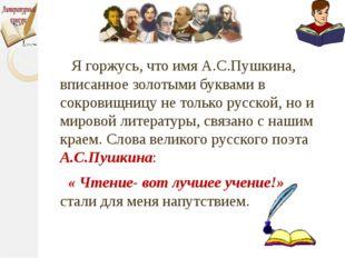 Я горжусь, что имя А.С.Пушкина, вписанное золотыми буквами в сокровищницу не
