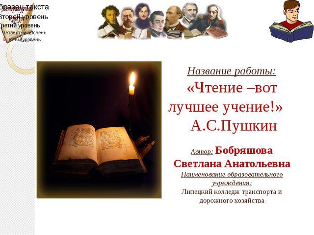 Название работы: «Чтение –вот лучшее учение!» А.С.Пушкин Автор: Бобряшова Св...