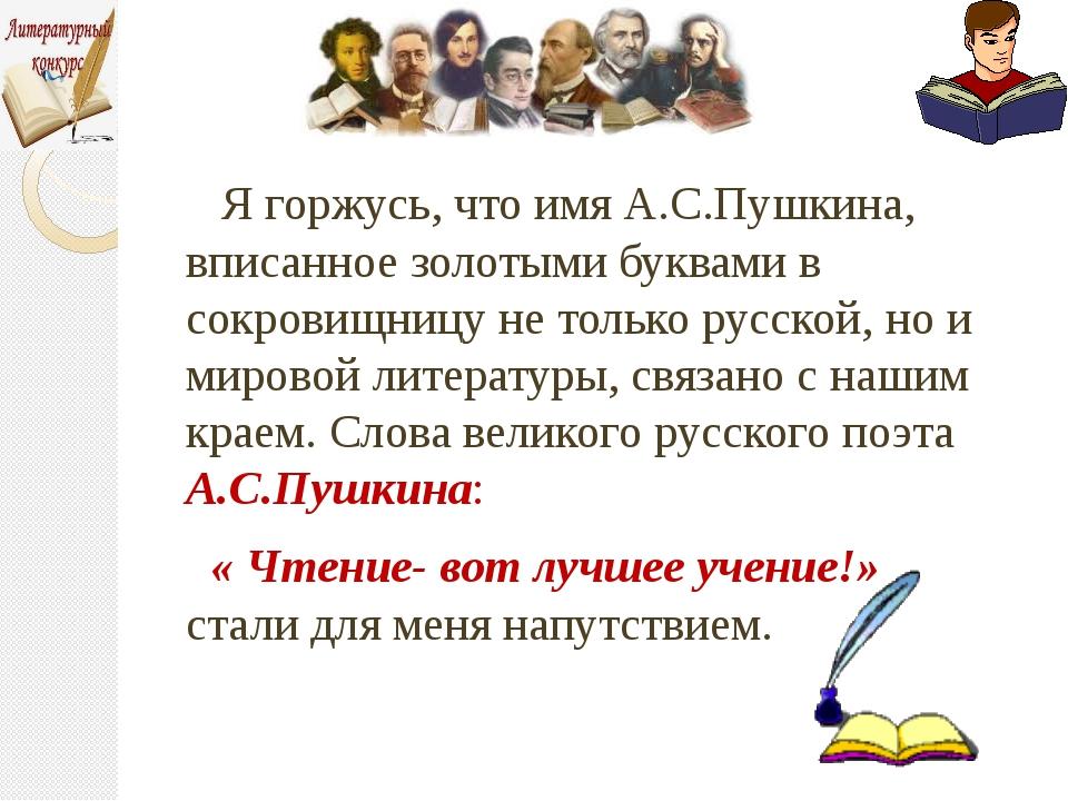 Я горжусь, что имя А.С.Пушкина, вписанное золотыми буквами в сокровищницу не...
