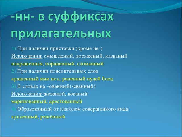 1) При наличии приставки (кроме не-) Исключения: смышленый, посаженый, назван...