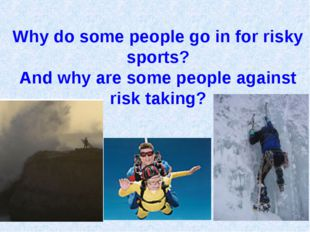 Why do some people go in for risky sports? And why are some people against ri