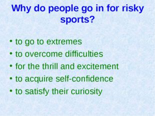 Why do people go in for risky sports? to go to extremes to overcome difficult
