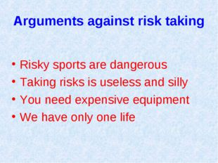 Arguments against risk taking Risky sports are dangerous Taking risks is usel