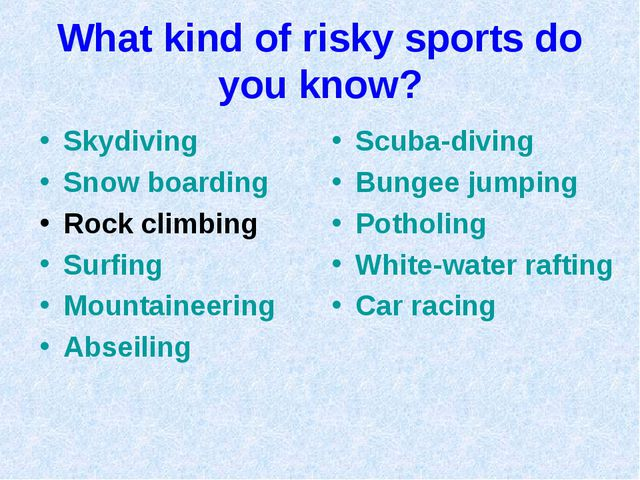 What kind of risky sports do you know? Skydiving Snow boarding Rock climbing...