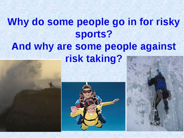 Why do some people go in for risky sports? And why are some people against ri...