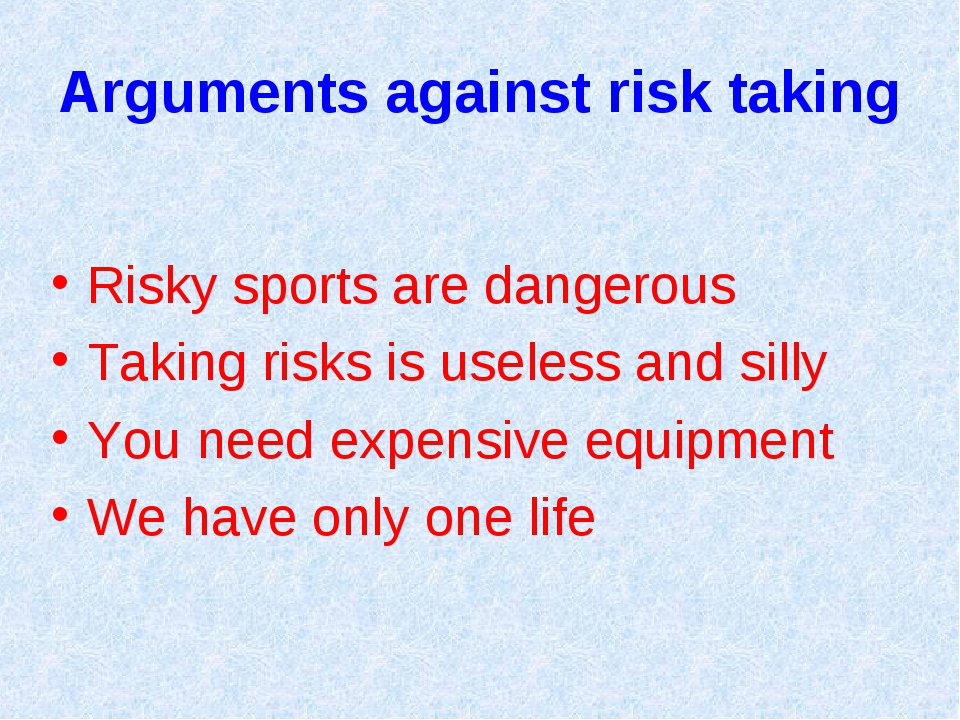 Arguments against risk taking Risky sports are dangerous Taking risks is usel...