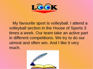 My favourite sport is volleyball. I attend a volleyball section in the House