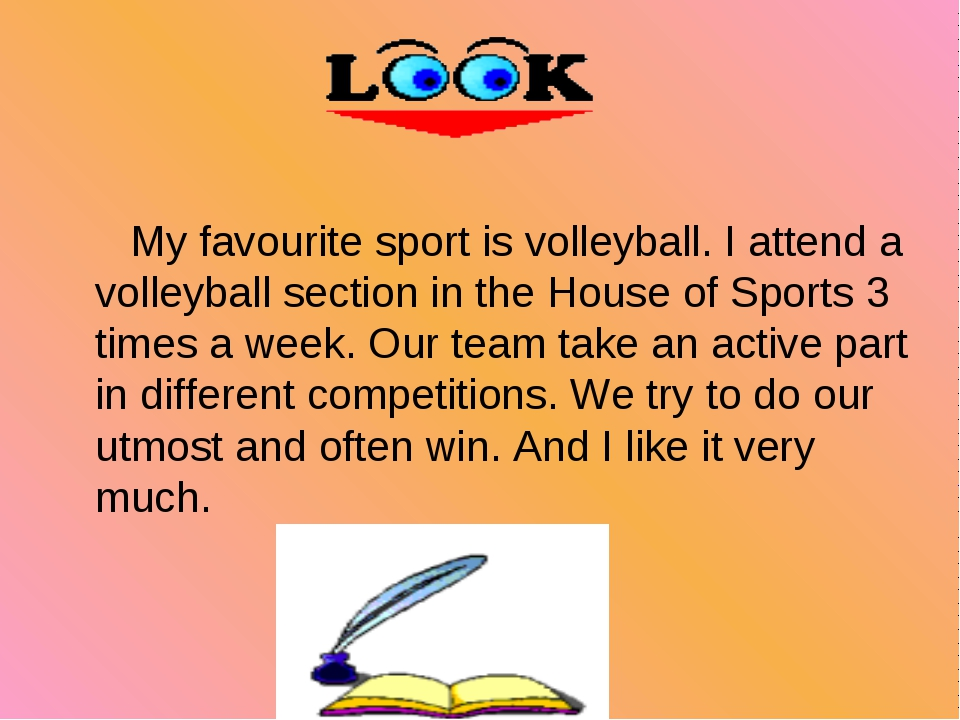 My favourite sport is volleyball. I attend a volleyball section in the House...