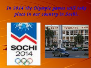 In 2014 the Olympic games will take place in our country in Sochi.