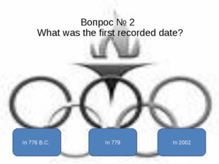 Вопрос № 2 What was the first recorded date? In 776 B.C. In 779 In 2002