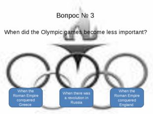 Вопрос № 3 When did the Olympic games become less important? When the Roman E