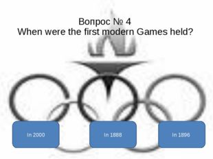 Вопрос № 4 When were the first modern Games held? In 1896 In 2000 In 1888